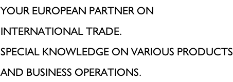Your European partner on international trade.  Special knowledge on various products and business operations.
